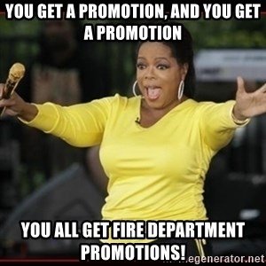 Overly-Excited Oprah!!!  - You get a promotion, and you get a promotion you all get fire department promotions!