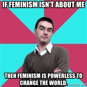 Privilege Denying Dude - If feminism isn't about me then feminism is powerless to change the world.
