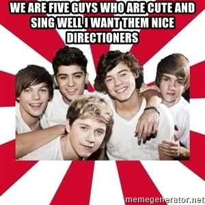 one direction yeah - We are five guys who are cute and sing well i want them nice directioners