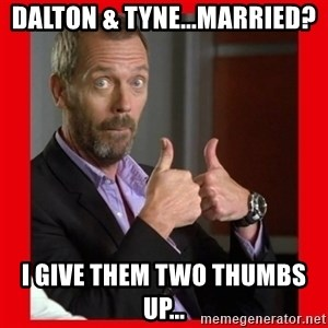 Dr. House approves  - Dalton & Tyne...married? I give them two thumbs up...