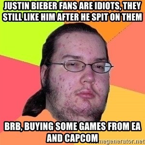 Gordo Nerd - justin bieber fans are idiots, they still like him after he spit on them BRB, buying some games from EA and Capcom