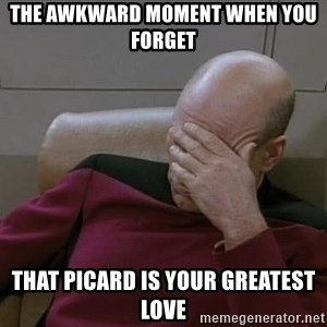 Picardfacepalm - The awkward moment when you forget that Picard is your greatest love