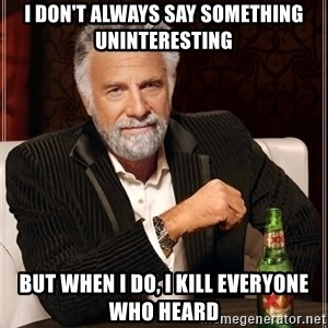 The Most Interesting Man In The World - i don't always say something uninteresting but when i do, i kill everyone who heard