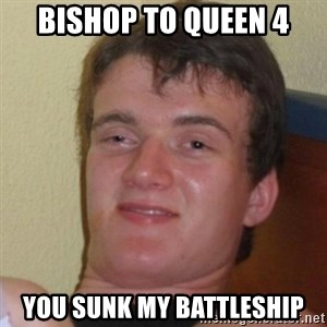 Really Stoned Guy - bishop to queen 4 you sunk my battleship