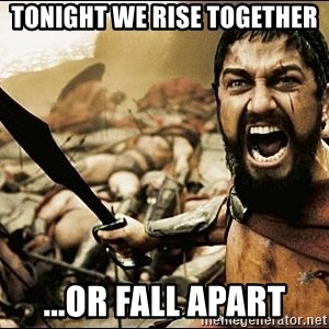 This Is Sparta Meme - Tonight we rise together ...or fall apart