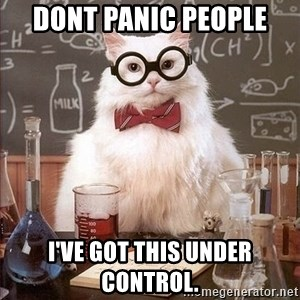 Chemistry Cat - DONT PANIC PEOPLE I'VE GOT THIS UNDER CONTROL.