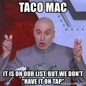 "Dr. Evil Air Quotes - Taco Mac It is on our list, but we don't ""have it on tap"""