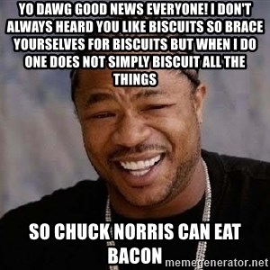 Yo Dawg - yo dawg good news everyone! I DON'T ALWAYS heard you like biscuits so brace yourselves for biscuits BUT WHEN I DO one does not simply biscuit all the things  so chuck norris can eat bacon