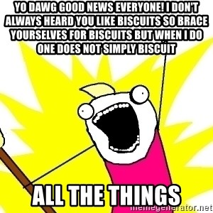 X ALL THE THINGS - yo dawg good news everyone! I DON'T ALWAYS heard you like biscuits so brace yourselves for biscuits BUT WHEN I DO one does not simply biscuit all the things