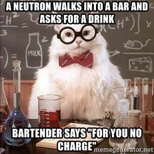 """Chemistry Cat - a neutron walks into a bar and asks for a drink bartender says """"for you no charge"""""""
