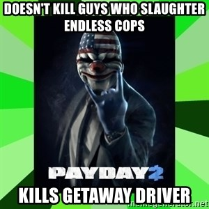 Payday 2 Logic - Doesn't kill guys who slaughter endless cops  Kills getaway driver