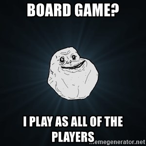 Forever Alone - Board Game? I play as all of the players