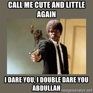 doble dare you  - call me cute and little again I dare you, I double dare you Abdullah