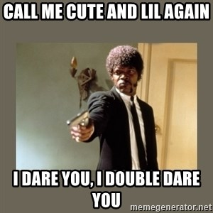 doble dare you  - call me cute and lil again I dare you, I double dare you