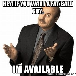 Dr. Phil - hey! if you want a fat, bald guy.. im available