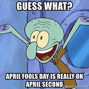 Guess What Squidward - Guess what? April Fools day is really on April second