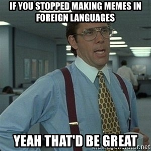 Yeah that'd be great... - if you stopped making memes in foreign languages yeah that'd be great