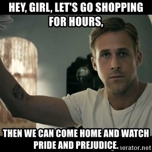 ryan gosling hey girl - Hey, Girl, let's go shopping for hours, then we can come home and watch Pride and Prejudice.