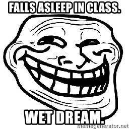 Trollface - Falls asleep in class. wet dream.