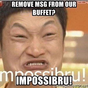 Impossibru Guy - remove msg from our buffet? Impossibru!