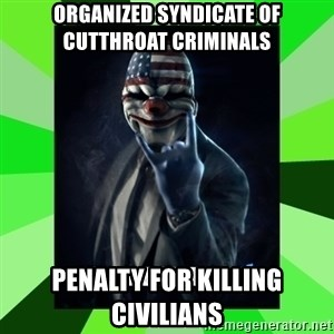 Payday 2 Logic - Organized Syndicate of Cutthroat Criminals Penalty for Killing Civilians