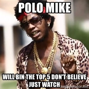 Trinidad James meme  - Polo Mike Will bin the Top 5 don't believe just watch