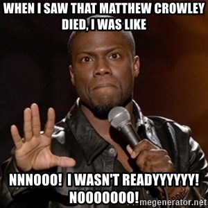 Kevin Hart - When I saw that Matthew Crowley died, I was like NNnooo!  I wasn't readyyyyyy!  Nooooooo!