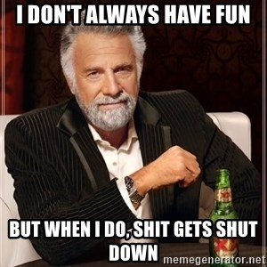 The Most Interesting Man In The World - i don't always have fun but when i do, Shit gets shut down