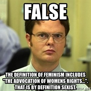 "False guy - false the definition of feminism includes ""the advocation of womens rights..."". That is by definition sexist."