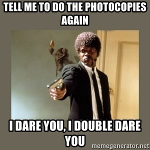 doble dare you  - Tell me to do the photocopies again I DARE YOU, I DOUBLE DARE YOU