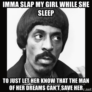 Sir Ike Turner  - IMMA SLAP MY GIRL WHILE SHE SLEEP TO JUST LET HER KNOW THAT THE MAN OF HER DREAMS CAN'T SAVE HER