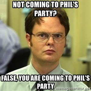 False guy - not coming to Phil's party? false, you are coming to phil's party