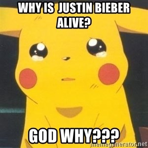 Sad pikachu - Why is  Justin Bieber alive? God why???