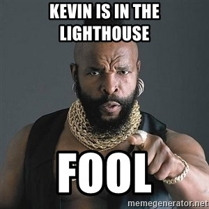 Mr T - kevin is in the lighthouse fool