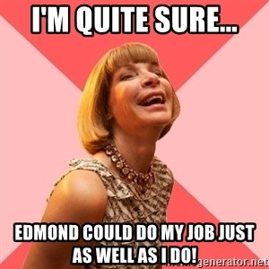 Amused Anna Wintour - I'm quite sure... Edmond could do my job just as well as I do!