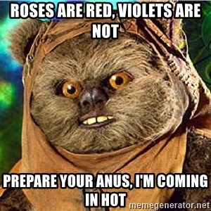 Rape Ewok - Roses are red, violets are not Prepare your anus, I'm coming in hot