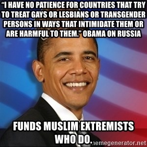 "Scumbag Obama - ""I have no patience for countries that try to treat gays or lesbians or transgender persons in ways that intimidate them or are harmful to them."" Obama on Russia Funds Muslim extremists who do."