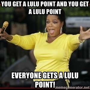 Overly-Excited Oprah!!!  - You get a lulu point and you get a lulu point Everyone gets a lulu point!