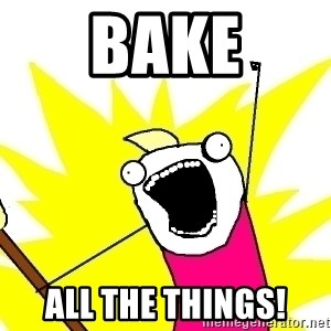 X ALL THE THINGS - Bake all the things!