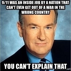 Bill O Reilly - 9/11 was an inside job by a nation that can't even get out of a war in the wrong country you can't explain that