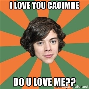 Harry 11 - I LOVE YOU CAOIMHE DO U LOVE ME??