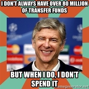 Arsene Wenger - I don't always have over 80 Million of transfer funds but when i do, i don't spend it