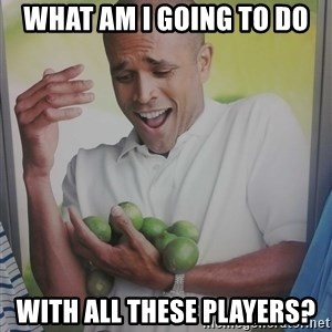 Limes Guy - What am i going to do  With all these players?
