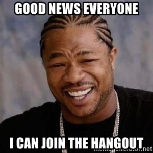 Yo Dawg - good news everyone I can join the hangout