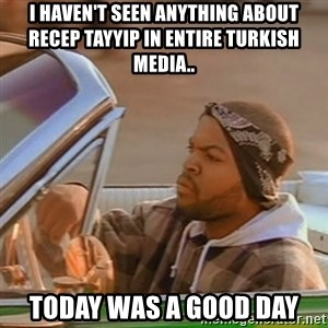 Good Day Ice Cube - I haven't seen anything about recep tayyip in entire turkish media.. TODAY WAS A GOOD DAY