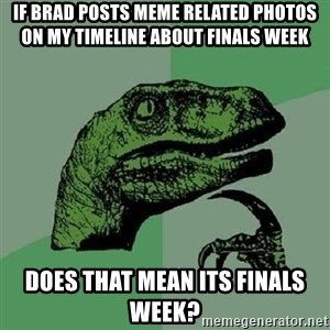 Philosoraptor - If Brad Posts Meme Related Photos on my timeline about Finals Week Does That Mean Its Finals week?