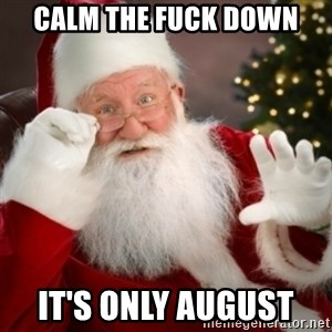 Santa claus - CALM THE FUCK DOWN IT'S ONLY AUGUST