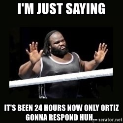 Mark Henry Reaction - I'm just saying it's been 24 hours now Only Ortiz gonna respond huh...