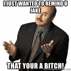 Dr. Phil - I just wanted to remind u Jake That your a bitch!