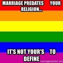 You're Probably Gay - Marriage predates       your Religion... it's not your's     to define